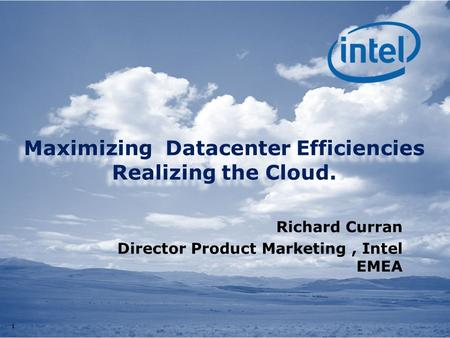11 Maximizing Datacenter Efficiencies Realizing the Cloud. Richard Curran Director Product Marketing, Intel EMEA.