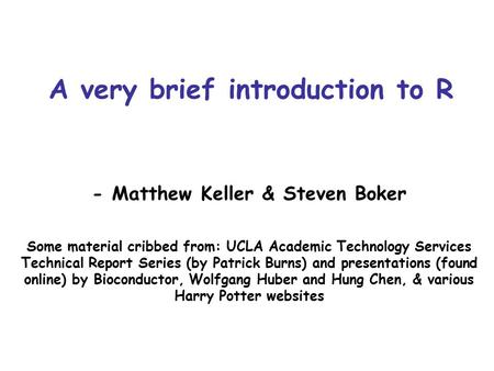 A very brief introduction to R - Matthew Keller & Steven Boker Some material cribbed from: UCLA Academic Technology Services Technical Report Series (by.