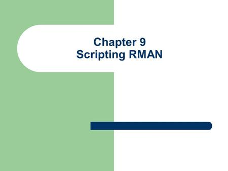 Chapter 9 Scripting RMAN. Background Authors felt that scripting was a topic not covered well Authors wanted to cover both Unix/Linux and Windows environments.