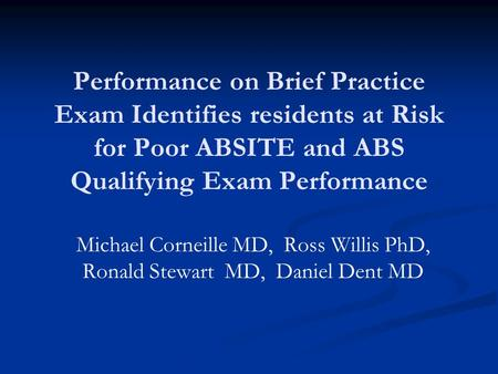 Performance on Brief Practice Exam Identifies residents at Risk for Poor ABSITE and ABS Qualifying Exam Performance Michael Corneille MD, Ross Willis PhD,