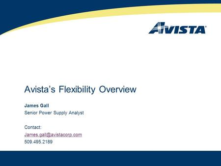 Avista's Flexibility Overview James Gall Senior Power Supply Analyst Contact: 509.495.2189 1.