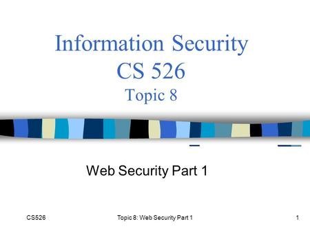 CS526Topic 8: Web Security Part 11 Information Security CS 526 Topic 8 Web Security Part 1.