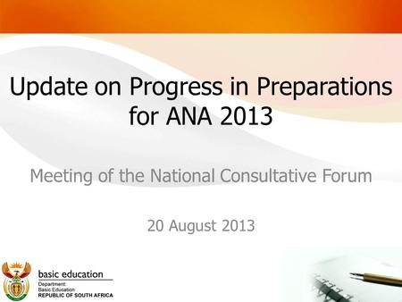 Update on Progress in Preparations for ANA 2013 Meeting of the National Consultative Forum 20 August 2013.