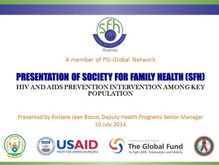 A member of PSI-Global Network PRESENTATIONOF SOCIETY FOR FAMILY HEALTH (SFH) PRESENTATION OF SOCIETY FOR FAMILY HEALTH (SFH) HIV AND AIDS PREVENTION INTERVENTION.