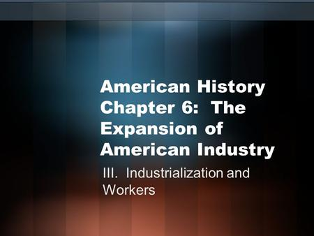 American History Chapter 6: The Expansion of American Industry III. Industrialization and Workers.