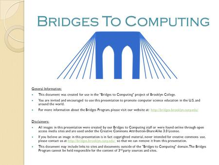Bridges To Computing General Information: This document was created for use in the Bridges to Computing project of Brooklyn College. You are invited.