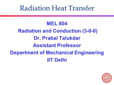 MEL 804 Radiation and Conduction (3-0-0) Dr. Prabal Talukdar Assistant Professor Department of Mechanical Engineering IIT Delhi Radiation Heat Transfer.