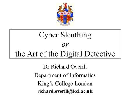 Dr Richard Overill Department of Informatics King's College London Cyber Sleuthing or the Art of the Digital Detective.