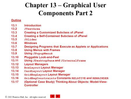  2002 Prentice Hall, Inc. All rights reserved. Chapter 13 – Graphical User Components Part <strong>2</strong> Outline 13.1 Introduction 13.<strong>2</strong> JTextArea 13.3 Creating a.