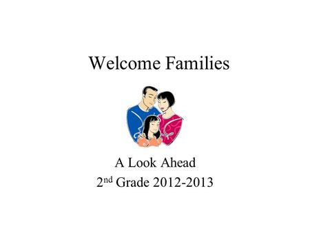 Welcome Families A Look Ahead 2 nd Grade 2012-2013.