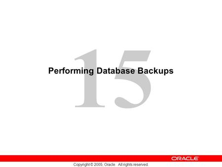 15 Copyright © 2005, Oracle. All rights reserved. Performing Database Backups.