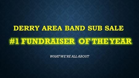 DERRY AREA BAND SUB SALE WHAT WE'RE ALL ABOUT THE SUB SALE IS THE #1 FUNDRAISER OF THE YEAR MAKING OVER $10,000 ANNUALLY. NOT BAD FOR AN ORGANIZATION.