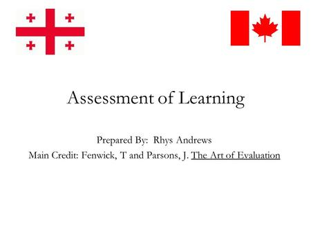 Assessment of Learning Prepared By: Rhys Andrews Main Credit: Fenwick, T and Parsons, J. The Art of Evaluation.