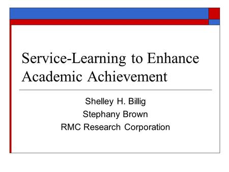 Service-Learning to Enhance Academic Achievement Shelley H. Billig Stephany Brown RMC Research Corporation.