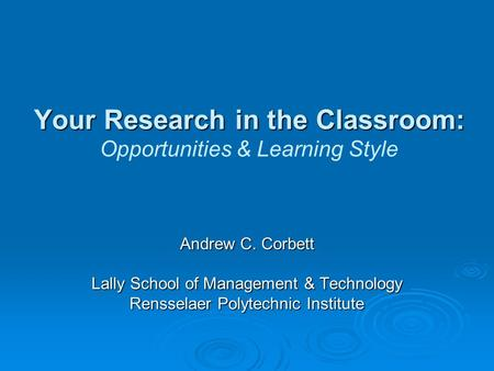 Your Research in the Classroom: Your Research in the Classroom: Opportunities & Learning Style Andrew C. Corbett Lally School of Management & Technology.