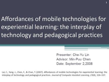 Affordances of mobile technologies for experiential learning: the interplay of technology and pedagogical practices Presenter: Che-Yu Lin Advisor: Min-Puu.