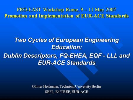 PRO-EAST Workshop Rome, 9 – 11 May 2007 Promotion and Implementation of EUR-ACE Standards Two Cycles of European Engineering Education: Dublin Descriptors,