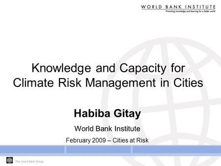 The World Bank Group. Knowledge and Capacity for Climate Risk Management in Cities Habiba Gitay World Bank Institute February 2009 – Cities at Risk.