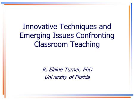 Innovative Techniques and Emerging Issues Confronting Classroom Teaching R. Elaine Turner, PhD University of Florida.
