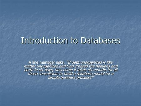 "Introduction to Databases A line manager asks, ""If data unorganized is like matter unorganized and God created the heavens and earth in six days, how come."