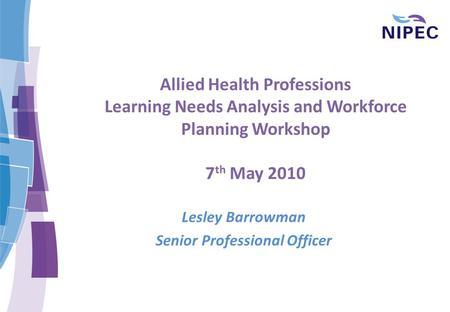 Allied Health Professions Learning Needs Analysis and Workforce Planning Workshop 7 th May 2010 Lesley Barrowman Senior Professional Officer.