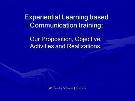 Experiential Learning based Communication training: Our Proposition, Objective, Activities and Realizations. Written by Vikram J Shahani.