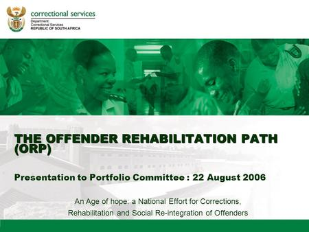 An Age of hope: a National Effort for Corrections, Rehabilitation and Social Re-integration of Offenders THE OFFENDER REHABILITATION PATH (ORP) THE OFFENDER.