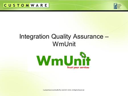 CustomWare Asia Pacific Pty Ltd 2001-2004. All Rights Reserved Integration Quality Assurance – WmUnit.