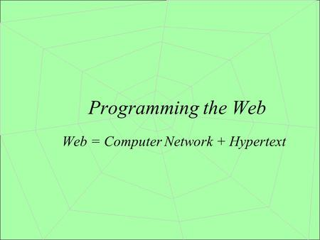 Programming the Web Web = Computer Network + Hypertext.