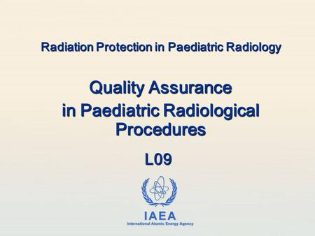 IAEA International Atomic Energy Agency Radiation Protection in Paediatric Radiology Quality Assurance in Paediatric Radiological Procedures L09.
