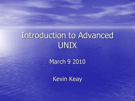 Introduction to Advanced UNIX March 9 2010 Kevin Keay.