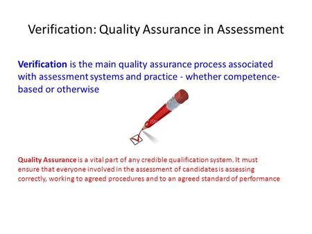 Verification: Quality Assurance in Assessment Verification is the main quality assurance process associated with assessment systems and practice - whether.