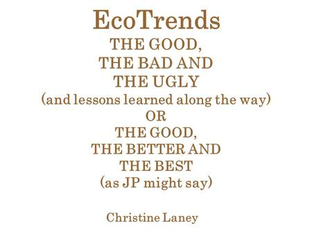 EcoTrends THE GOOD, THE BAD AND THE UGLY (and lessons learned along the way) OR THE GOOD, THE BETTER AND THE BEST (as JP might say) Christine Laney.