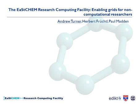 The EaStCHEM Research Computing Facility: Enabling grids for non- computational researchers Andrew Turner, Herbert Früchtl, Paul Madden.
