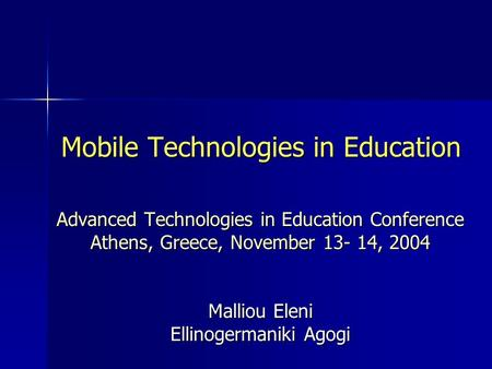 Mobile Technologies in Education Advanced Technologies in Education Conference Athens, Greece, November 13- 14, 2004 Malliou Eleni Ellinogermaniki Agogi.