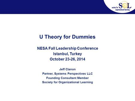 U Theory for Dummies NESA Fall Leadership Conference Istanbul, Turkey October 23-26, 2014 Jeff Clanon Partner, Systems Perspectives LLC Founding Consultant.