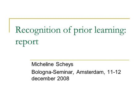 Recognition of prior learning: report Micheline Scheys Bologna-Seminar, Amsterdam, 11-12 december 2008.