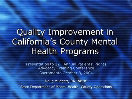 Quality Improvement in California's County Mental Health Programs Presentation to 12 th Annual Patients' Rights Advocacy Training Conference Sacramento.