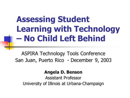 Assessing Student Learning with Technology – No Child Left Behind ASPIRA Technology Tools Conference San Juan, Puerto Rico - December 9, 2003 Angela D.