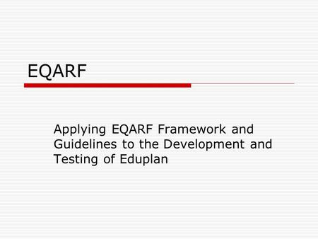 EQARF Applying EQARF Framework and Guidelines to the Development and Testing of Eduplan.