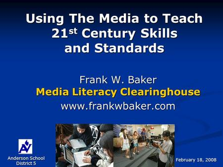 Using The Media to Teach 21 st Century Skills and Standards Frank W. Baker Media Literacy Clearinghouse www.frankwbaker.com Anderson School District 5.