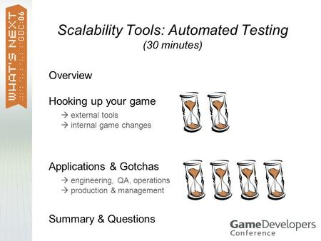 Scalability Tools: Automated Testing (30 minutes) Overview Hooking up your game  external tools  internal game changes Applications & Gotchas  engineering,