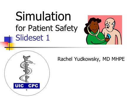 Simulation for Patient Safety Slideset 1 Rachel Yudkowsky, MD MHPE UIC CPC.