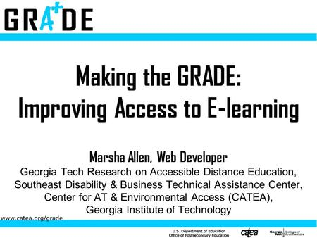 Making the GRADE: Improving Access to E-learning Marsha Allen, Web Developer Georgia Tech Research on Accessible Distance Education, Southeast Disability.