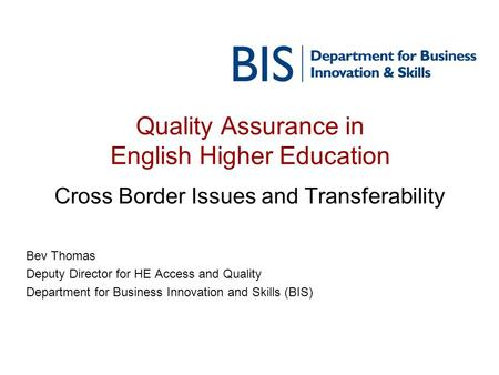 Quality Assurance in English Higher Education Cross Border Issues and Transferability Bev Thomas Deputy Director for HE Access and Quality Department for.