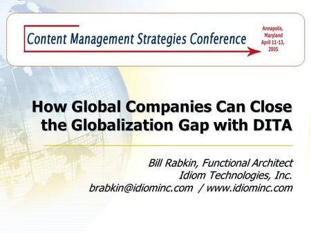How Global Companies Can Close the Globalization Gap with DITA Bill Rabkin, Functional Architect Idiom Technologies, Inc. /