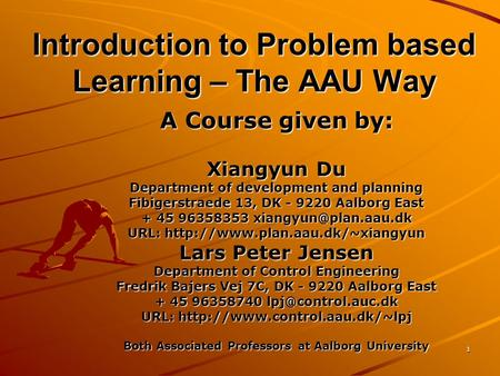 1 Introduction to Problem based Learning – The AAU Way A Course given by: Xiangyun Du Department of development and planning Fibigerstraede 13, DK - 9220.