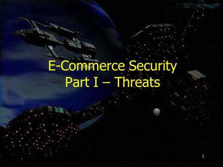 1 E-Commerce Security Part I – Threats. 2 Objectives Threats to –intellectual property rights –client computers –communication channels between computers.