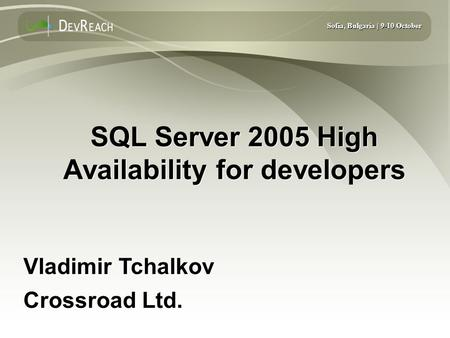 Sofia, Bulgaria | 9-10 October SQL Server 2005 High Availability for developers Vladimir Tchalkov Crossroad Ltd. Vladimir Tchalkov Crossroad Ltd.