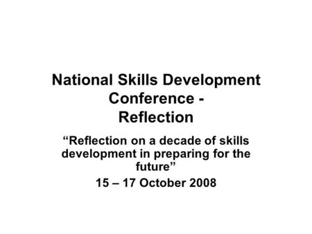 "National Skills Development Conference - Reflection ""Reflection on a decade of skills development in preparing for the future"" 15 – 17 October 2008."